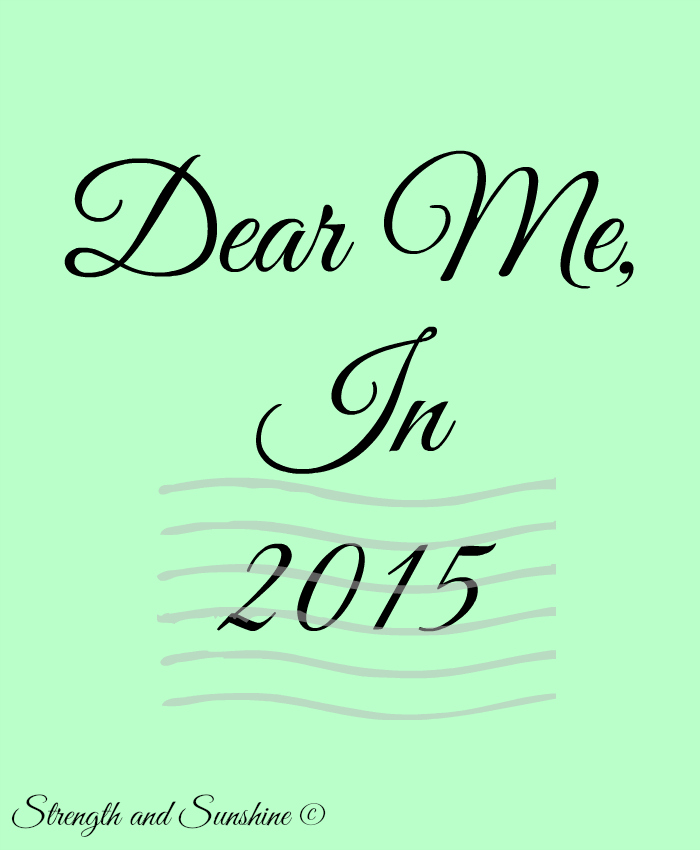 Dear Me, In 2015 | Strength and Sunshine @RebeccaGF666