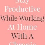 How To Stay Productive While Working At Home With A Chronic Illness